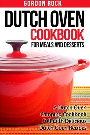 Dutch Oven Cookbook for Meals and Desserts A Dutch Oven Camping Cookbook for camping Recipes