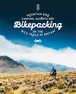 Bikepacking book for Mountain Bike Camping books Adventures on the Wild Trails of Britain Mountain Bike Adventures book guides best wild camping books