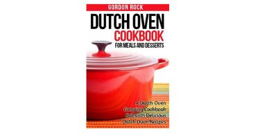 Dutch Oven Cookbook for Meals and Desserts by Gordon Rock camping things to take for camp cooking